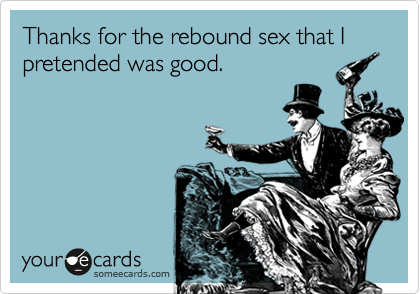 Thanks for the rebound sex that I pretended was good.
