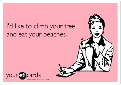 I'd like to climb your tree and eat your peaches.