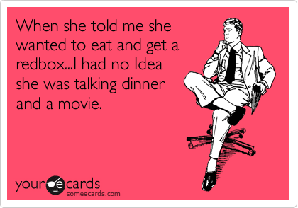 When she told me she wanted to eat and get a redbox...I had no Idea she was talking dinner and a movie.