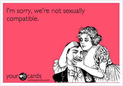 I'm sorry, we're not sexuallycompatible.