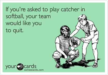 If you're asked to play catcher in softball, your team