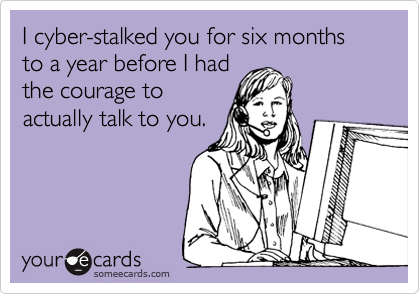 I cyber-stalked you for six months to a year before I had