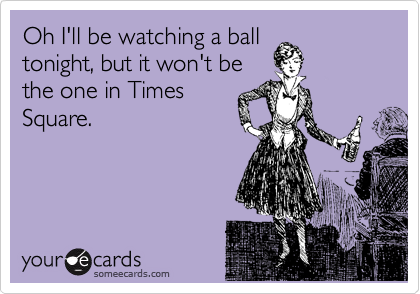 Oh I'll be watching a ball tonight, but it won't be the one in Times Square.