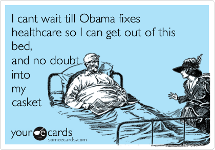 I cant wait till Obama fixes healthcare so I can get out of this bed, and no doubt into my casket