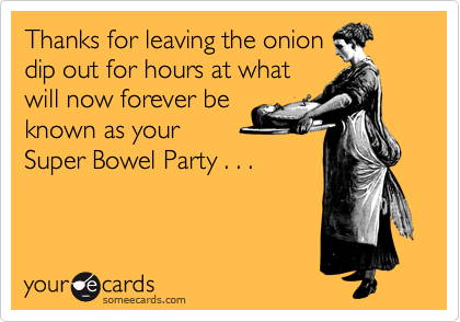Thanks for leaving the onion dip out for hours at what will now forever be known as your Super Bowel Party . . .