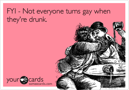 FYI - Not everyone turns gay when they're drunk.