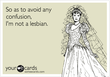 So as to avoid anyconfusion,I'm not a lesbian.