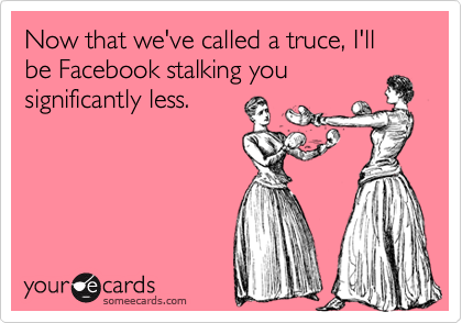 Now that we've called a truce, I'll be Facebook stalking you