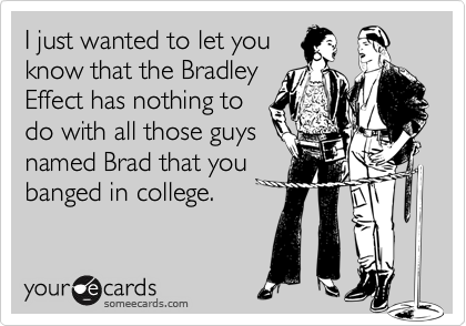 I just wanted to let youknow that the BradleyEffect has nothing todo with all those guysnamed Brad that youbanged in college.