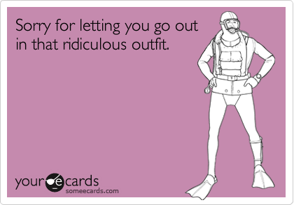 Sorry for letting you go outin that ridiculous outfit.