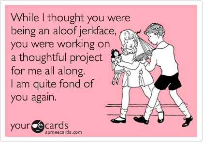 While I thought you werebeing an aloof jerkface,you were working on a thoughtful project for me all along. I am quite fond ofyou again.