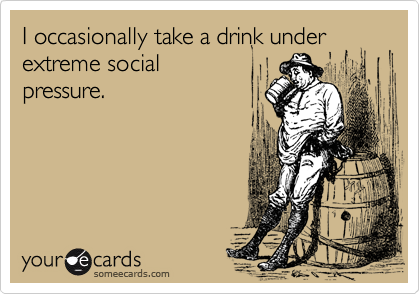 I occasionally take a drink under extreme social pressure.