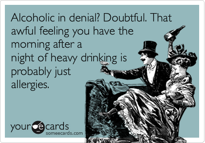 Alcoholic in denial? Doubtful. That awful feeling you have themorning after anight of heavy drinking isprobably justallergies.