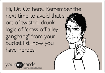 """Hi, Dr. Oz here. Remember the next time to avoid that s ort of twisted, drunk logic of """"cross off alley gangbang"""" from your bucket list...now you have herpes."""