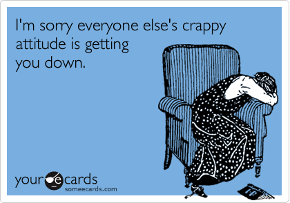 I'm sorry everyone else's crappy attitude is gettingyou down.