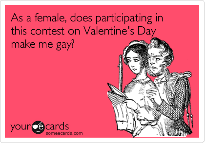 As a female, does participating in this contest on Valentine's Daymake me gay?