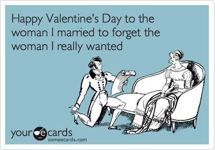 Happy Valentine's Day to the woman I married to forget the woman I really wanted
