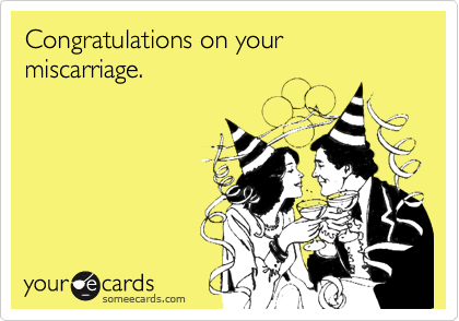 Congratulations on your miscarriage.