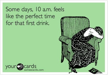 Some days, 10 a.m. feelslike the perfect timefor that first drink.
