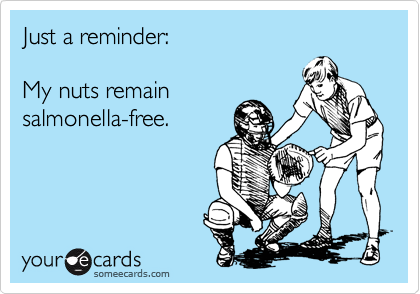 Just a reminder:My nuts remainsalmonella-free.