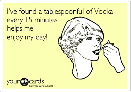 I've found a tablespoonful of Vodka every 15 minutes helps me enjoy my day!