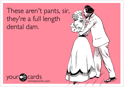 These aren't pants, sir,they're a full lengthdental dam.