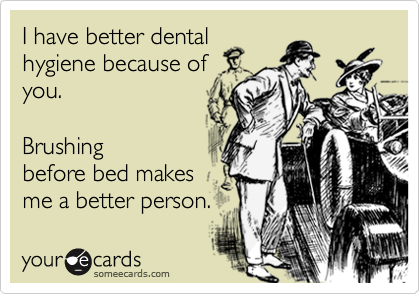 I have better dental hygiene because of you.   Brushing before bed makes me a better person.