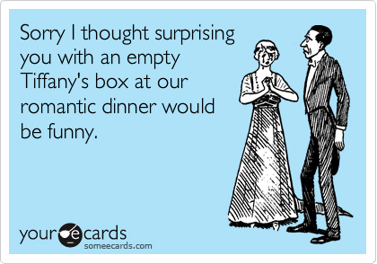 Sorry I thought surprising  you with an empty Tiffany's box at our  romantic dinner would be funny.