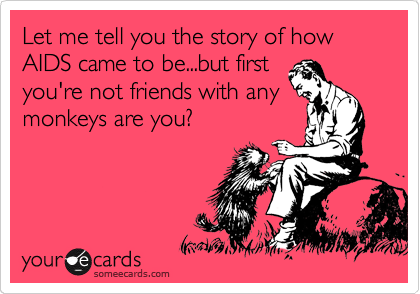 Let me tell you the story of how AIDS came to be...but first you're not friends with any monkeys are you?