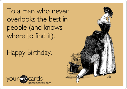 To a man who never overlooks the best in people %28and knows where to find it%29.  Happy Birthday.