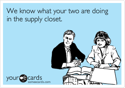 We know what your two are doing in the supply closet.