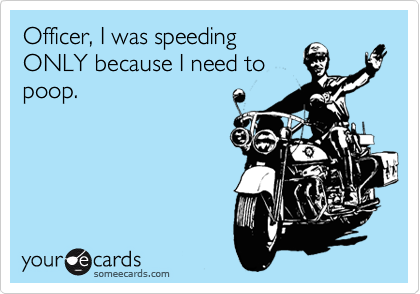 Officer, I was speeding ONLY because I need to poop.