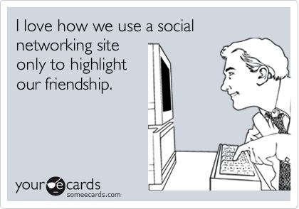 I love how we use a social networking siteonly to highlightour friendship.