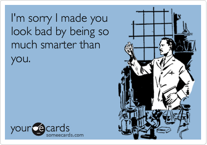 I'm sorry I made youlook bad by being somuch smarter than you.