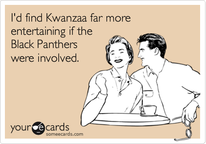 I'd find Kwanzaa far more entertaining if theBlack Pantherswere involved.