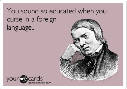 You sound so educated when you curse in a foreign