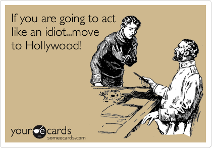 If you are going to actlike an idiot...moveto Hollywood!