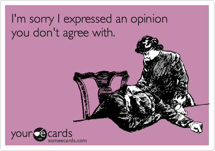 I'm sorry I expressed an opinion you don't agree with.