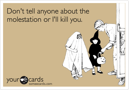 Don't tell anyone about the molestation or I'll kill you.