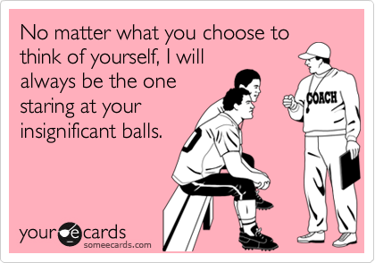 No matter what you choose tothink of yourself, I willalways be the onestaring at yourinsignificant balls.