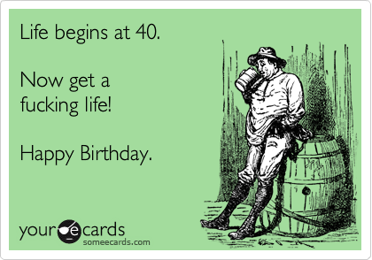 Life begins at 40.