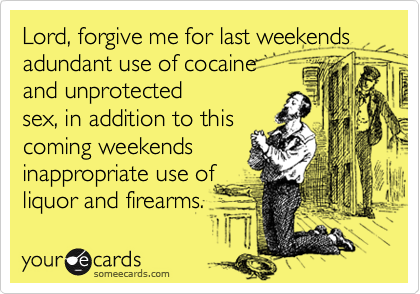 Lord, forgive me for last weekends