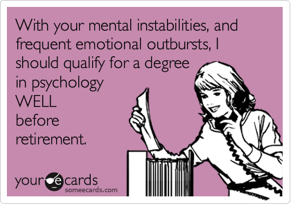 With your mental instabilities, and frequent emotional outbursts, I should qualify for a degree