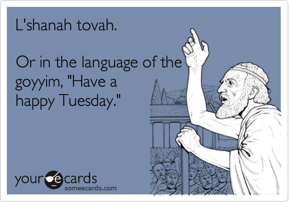 """L'shanah tovah.Or in the language of thegoyyim, """"Have a happy Tuesday."""""""