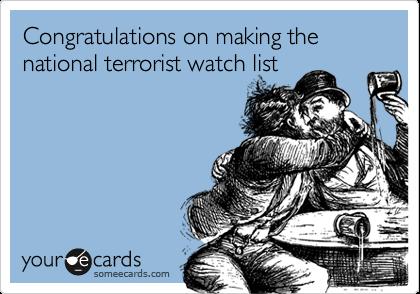 Congratulations on making the national terrorist watch list