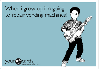 When i grow up i'm going to repair vending machines!