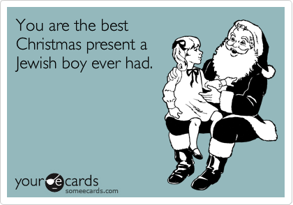 You are the best  Christmas present a  Jewish boy ever had.