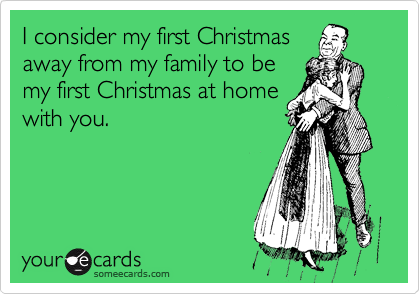 I consider my first Christmas away from my family to be my first Christmas at home with you.