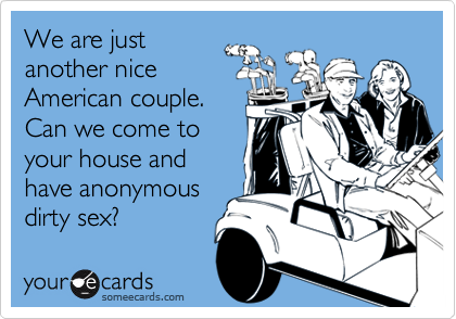 We are justanother niceAmerican couple.Can we come toyour house andhave anonymousdirty sex?