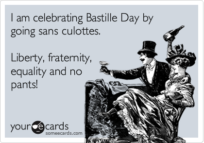 I am celebrating Bastille Day by going sans culottes.